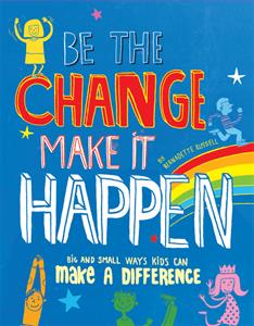 Be the Change - Make It Happen. Big and small ways kids can change the world.